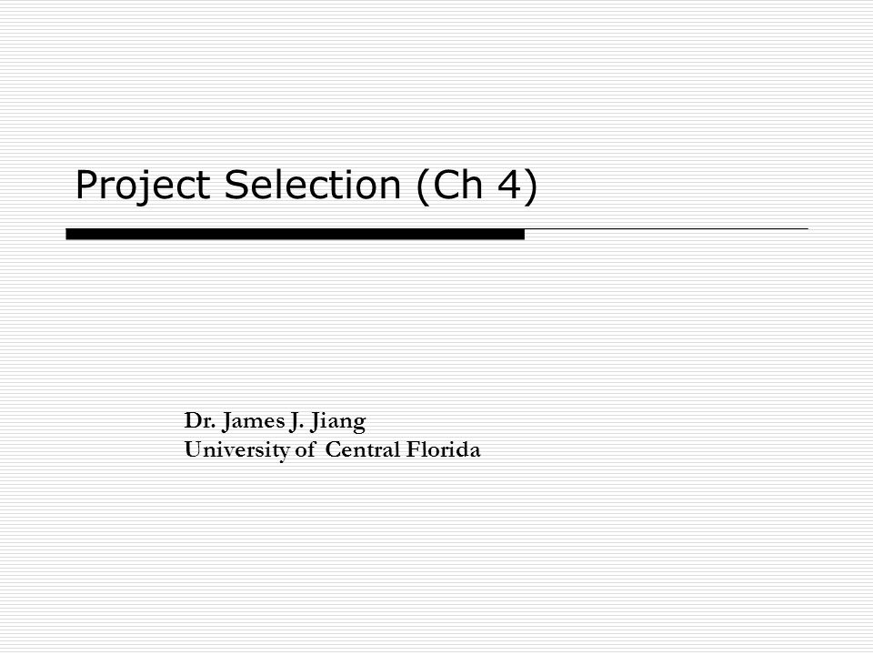 Project Selection (Ch 4) Dr. James J. Jiang University of Central Florida
