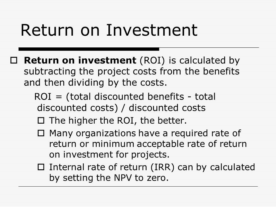 Return on Investment  Return on investment (ROI) is calculated by subtracting the project costs from the benefits and then dividing by the costs. ROI