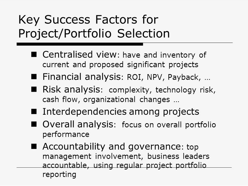 Key Success Factors for Project/Portfolio Selection Centralised view : have and inventory of current and proposed significant projects Financial analy