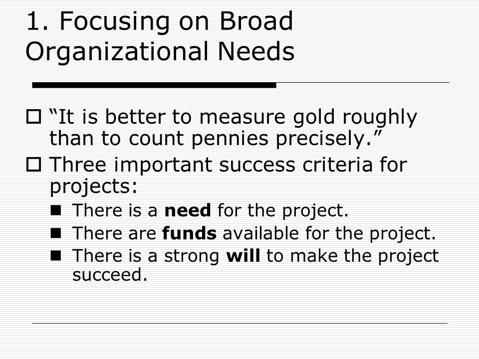 "1. Focusing on Broad Organizational Needs  ""It is better to measure gold roughly than to count pennies precisely.""  Three important success criteria"