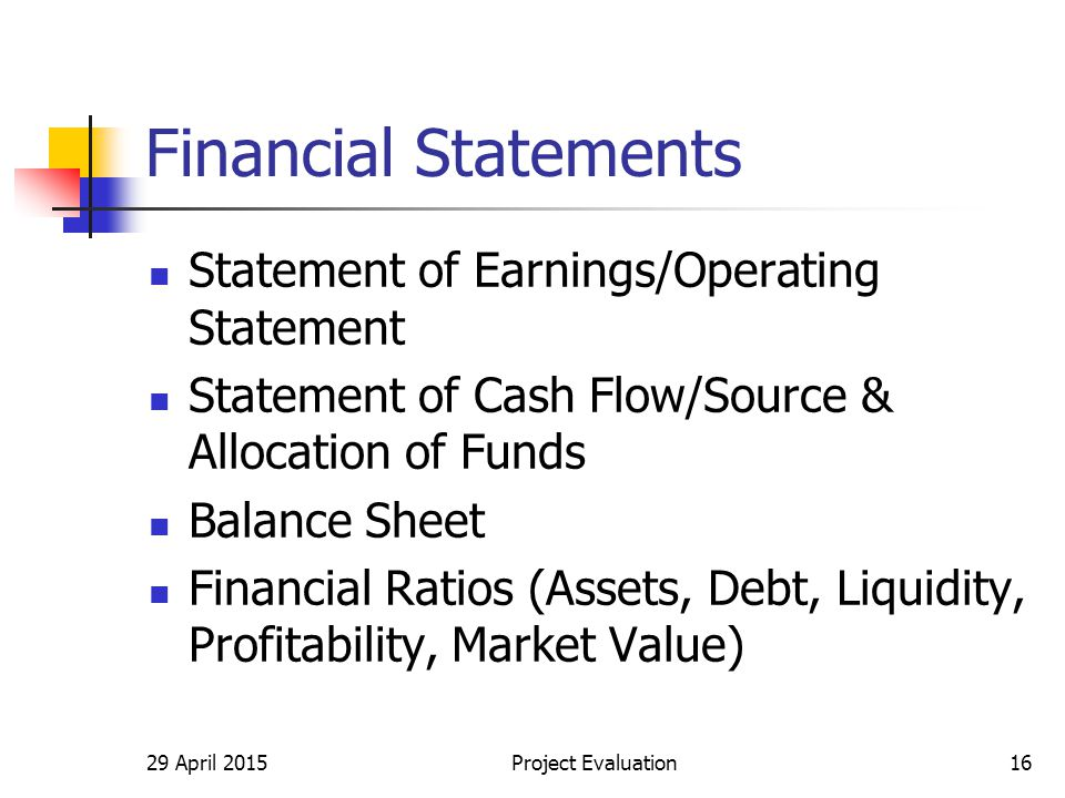 Financial Statements Statement of Earnings/Operating Statement Statement of Cash Flow/Source & Allocation of Funds Balance Sheet Financial Ratios (Assets, Debt, Liquidity, Profitability, Market Value) 29 April 2015Project Evaluation16