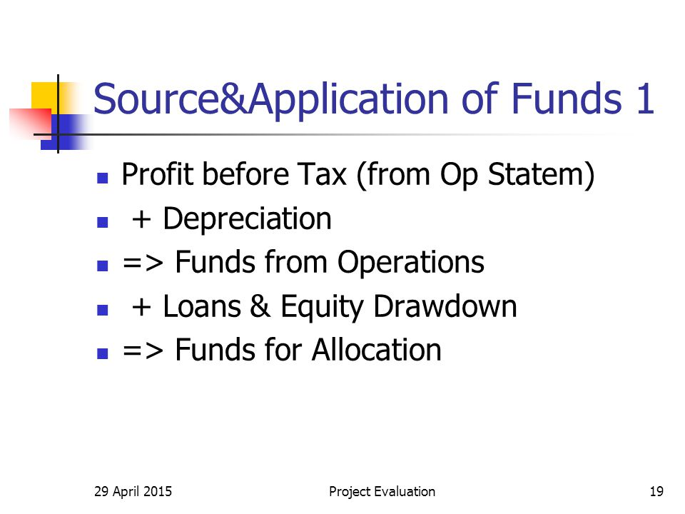 Source&Application of Funds 1 Profit before Tax (from Op Statem) + Depreciation => Funds from Operations + Loans & Equity Drawdown => Funds for Allocation 29 April 2015Project Evaluation19