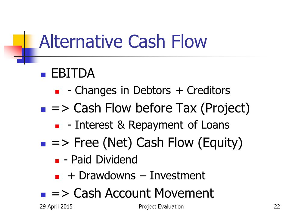 Alternative Cash Flow EBITDA - Changes in Debtors + Creditors => Cash Flow before Tax (Project) - Interest & Repayment of Loans => Free (Net) Cash Flow (Equity) - Paid Dividend + Drawdowns – Investment => Cash Account Movement 29 April 2015Project Evaluation22