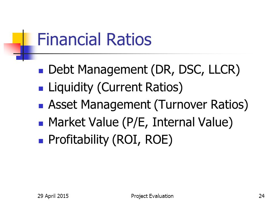 Financial Ratios Debt Management (DR, DSC, LLCR) Liquidity (Current Ratios) Asset Management (Turnover Ratios) Market Value (P/E, Internal Value) Profitability (ROI, ROE) 29 April 2015Project Evaluation24