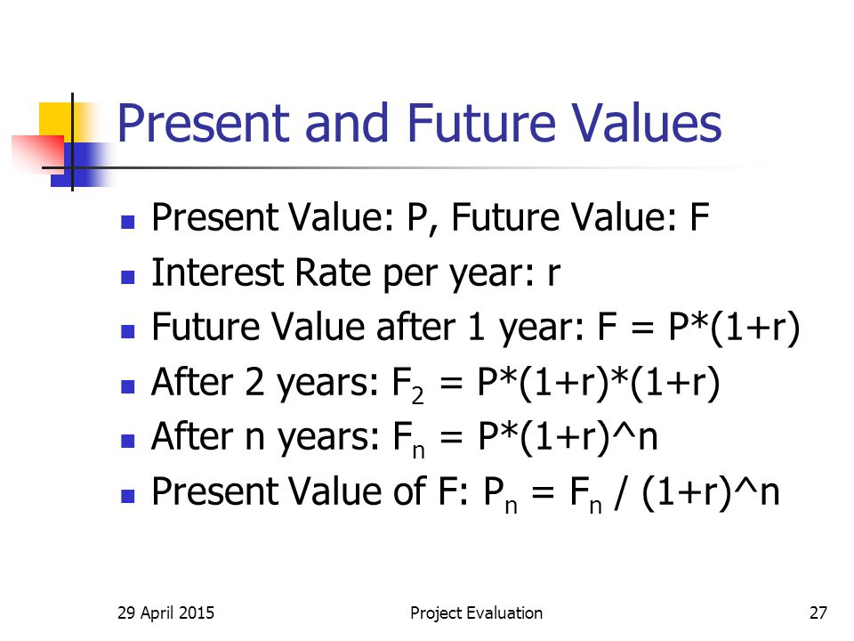 29 April 2015Project Evaluation27 Present and Future Values Present Value: P, Future Value: F Interest Rate per year: r Future Value after 1 year: F = P*(1+r) After 2 years: F 2 = P*(1+r)*(1+r) After n years: F n = P*(1+r)^n Present Value of F: P n = F n / (1+r)^n