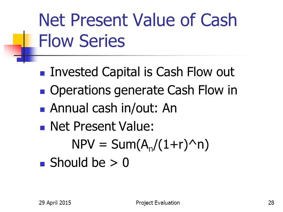 29 April 2015Project Evaluation28 Net Present Value of Cash Flow Series Invested Capital is Cash Flow out Operations generate Cash Flow in Annual cash