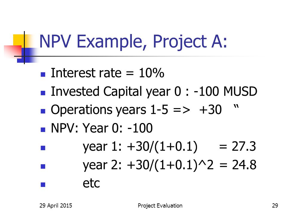 29 April 2015Project Evaluation29 NPV Example, Project A: Interest rate = 10% Invested Capital year 0 : -100 MUSD Operations years 1-5 => +30 NPV: Year 0: -100 year 1: +30/(1+0.1) = 27.3 year 2: +30/(1+0.1)^2 = 24.8 etc