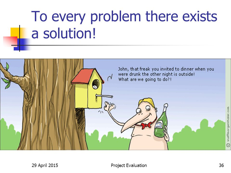 29 April 2015Project Evaluation36 To every problem there exists a solution!