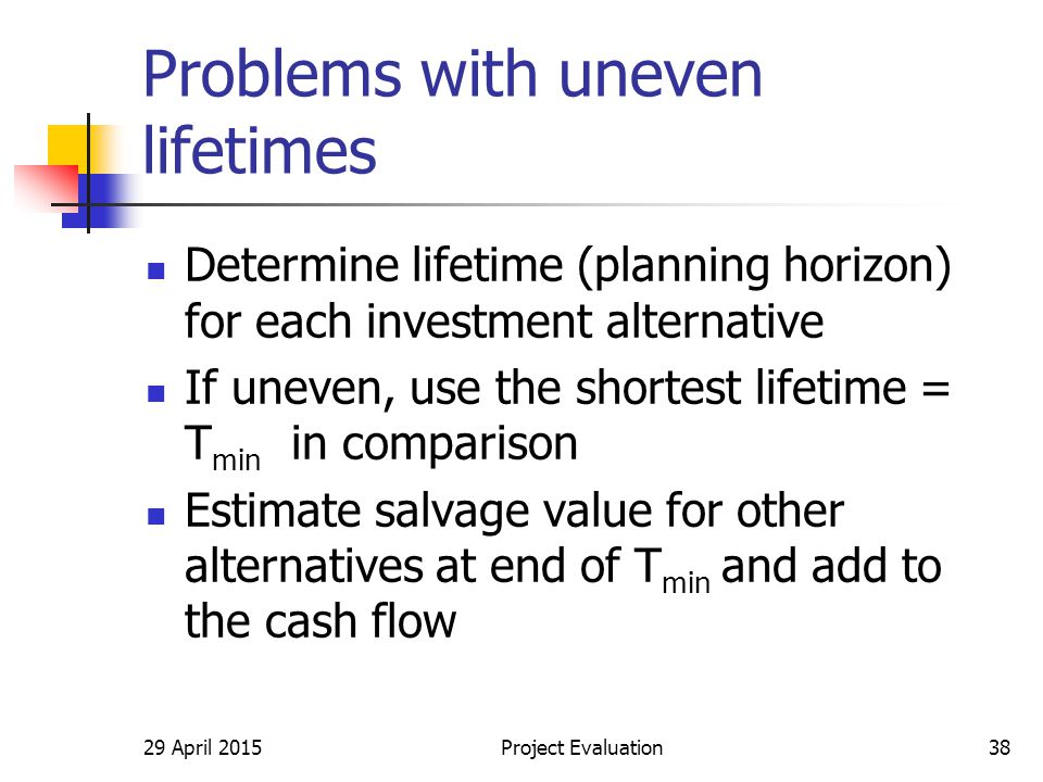 29 April 2015Project Evaluation38 Problems with uneven lifetimes Determine lifetime (planning horizon) for each investment alternative If uneven, use