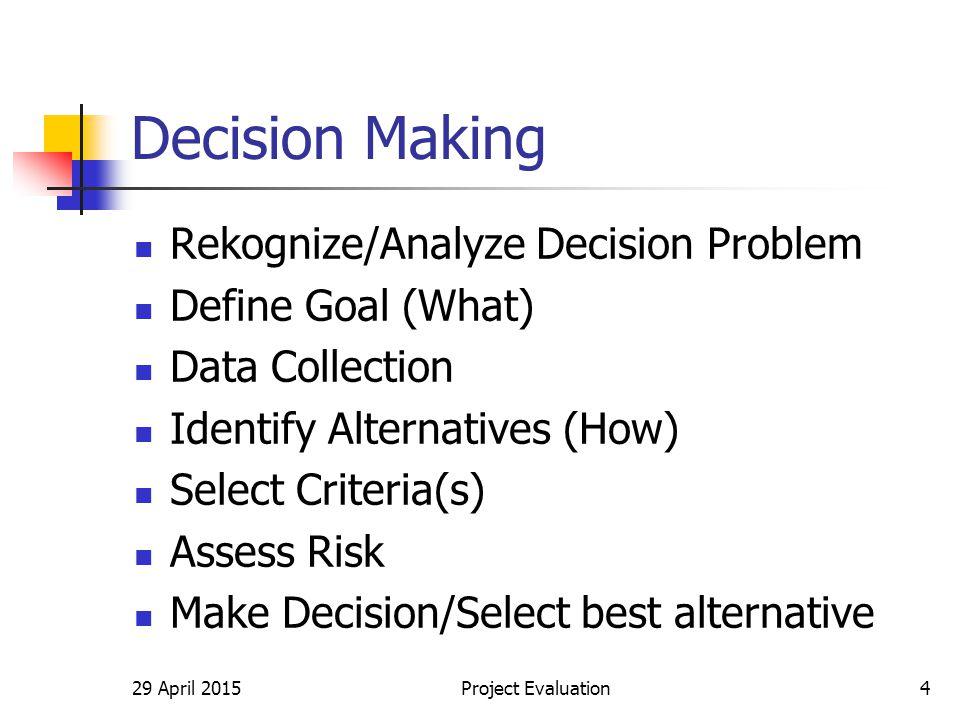 Decision Making Rekognize/Analyze Decision Problem Define Goal (What) Data Collection Identify Alternatives (How) Select Criteria(s) Assess Risk Make