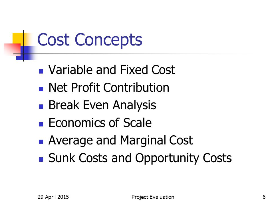 29 April 2015Project Evaluation6 Cost Concepts Variable and Fixed Cost Net Profit Contribution Break Even Analysis Economics of Scale Average and Marginal Cost Sunk Costs and Opportunity Costs
