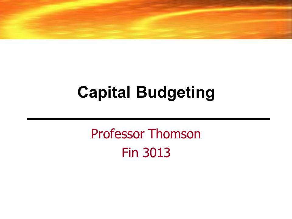 Capital Budgeting Professor Thomson Fin 3013