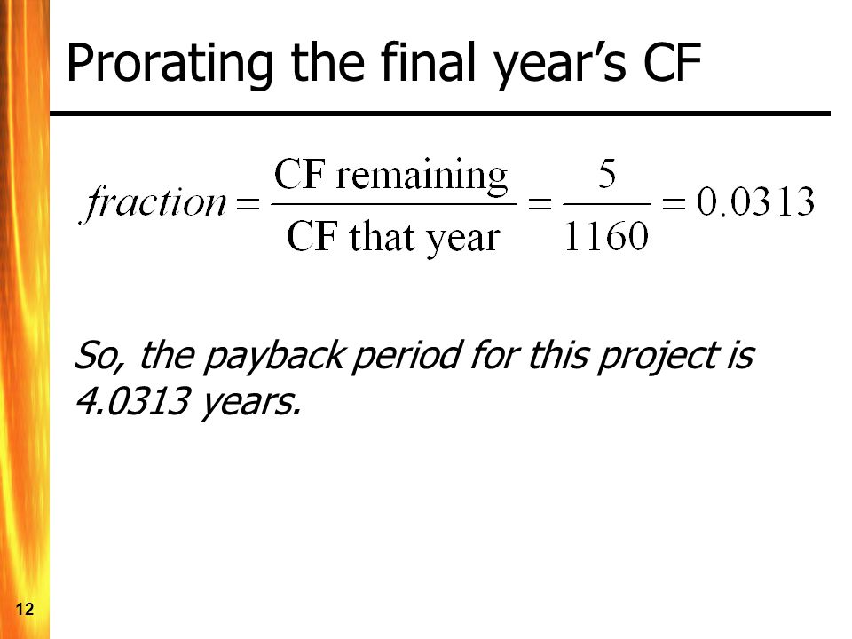 12 Prorating the final year's CF So, the payback period for this project is 4.0313 years.