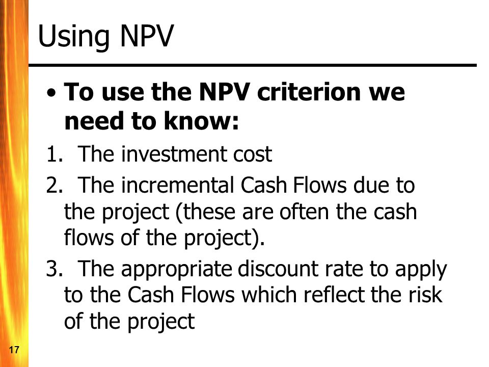 17 Using NPV To use the NPV criterion we need to know: 1.