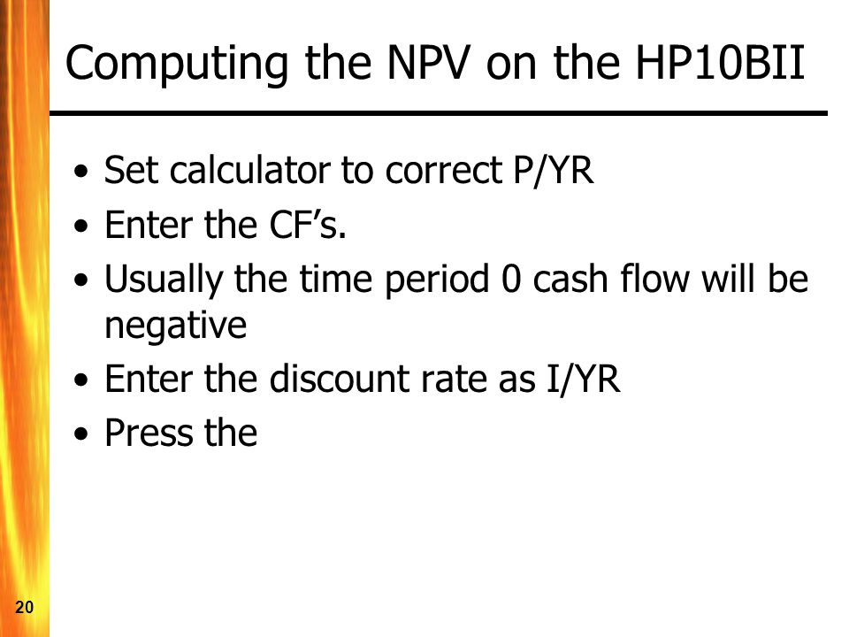 20 Computing the NPV on the HP10BII Set calculator to correct P/YR Enter the CF's.