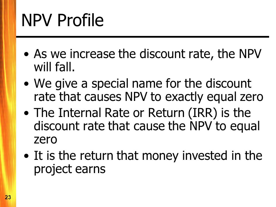 23 NPV Profile As we increase the discount rate, the NPV will fall.
