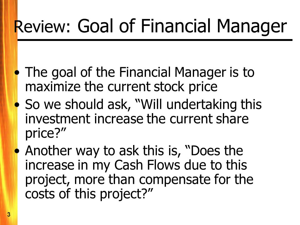 3 Review: Goal of Financial Manager The goal of the Financial Manager is to maximize the current stock price So we should ask, Will undertaking this investment increase the current share price? Another way to ask this is, Does the increase in my Cash Flows due to this project, more than compensate for the costs of this project?