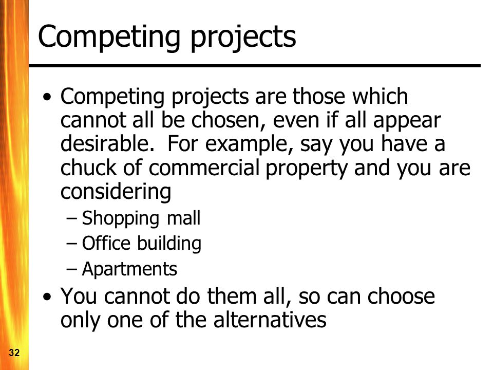 32 Competing projects Competing projects are those which cannot all be chosen, even if all appear desirable.