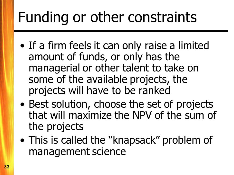 33 Funding or other constraints If a firm feels it can only raise a limited amount of funds, or only has the managerial or other talent to take on some of the available projects, the projects will have to be ranked Best solution, choose the set of projects that will maximize the NPV of the sum of the projects This is called the knapsack problem of management science