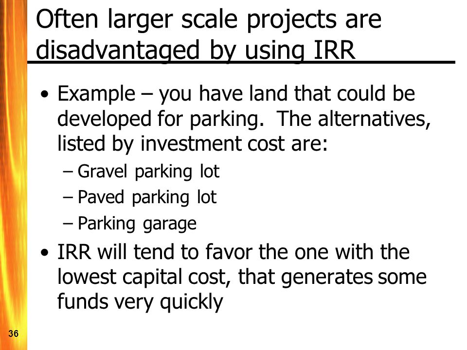 36 Often larger scale projects are disadvantaged by using IRR Example – you have land that could be developed for parking.