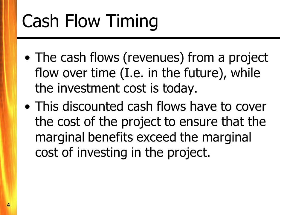 4 Cash Flow Timing The cash flows (revenues) from a project flow over time (I.e.