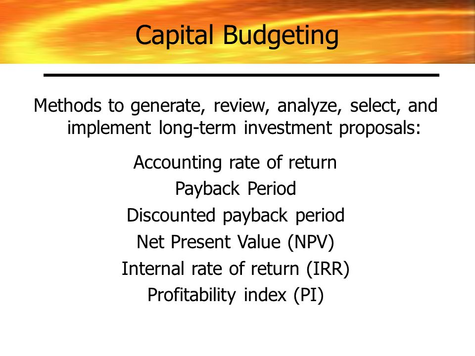 Methods to generate, review, analyze, select, and implement long-term investment proposals: Accounting rate of return Payback Period Discounted payback period Net Present Value (NPV) Internal rate of return (IRR) Profitability index (PI) Capital Budgeting
