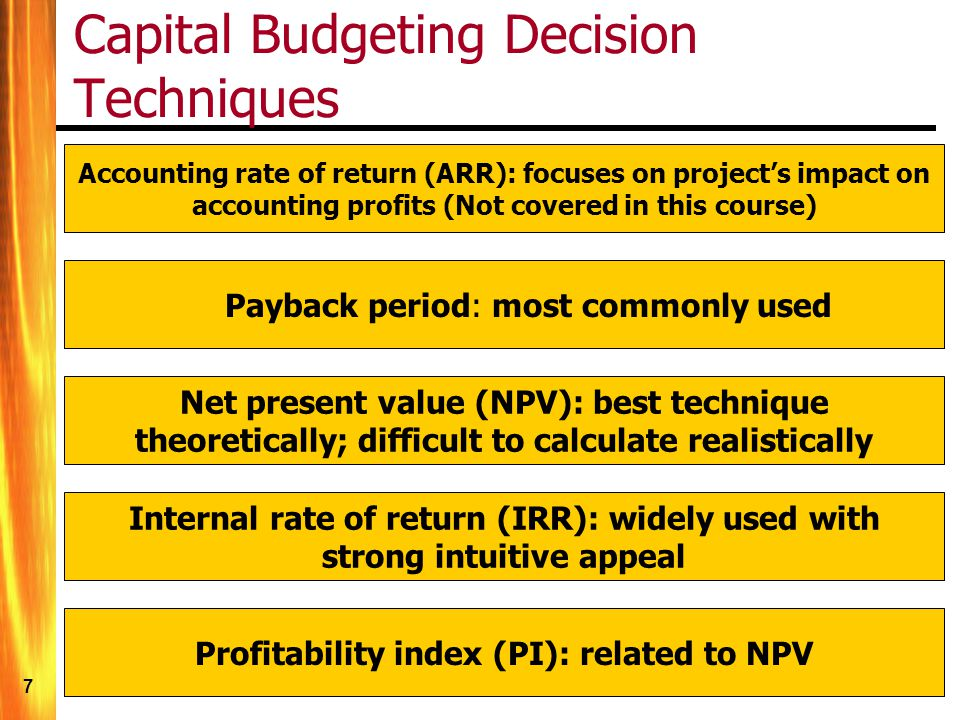 7 Capital Budgeting Decision Techniques Payback period: most commonly used Accounting rate of return (ARR): focuses on project's impact on accounting profits (Not covered in this course) Net present value (NPV): best technique theoretically; difficult to calculate realistically Internal rate of return (IRR): widely used with strong intuitive appeal Profitability index (PI): related to NPV