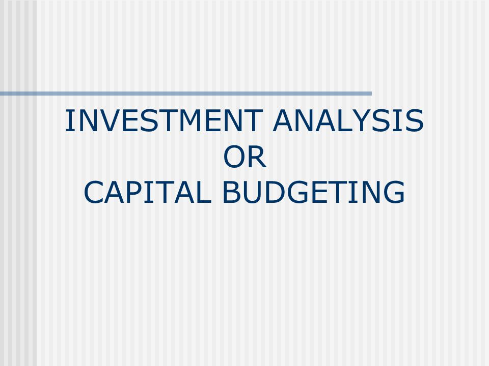 INVESTMENT ANALYSIS OR CAPITAL BUDGETING