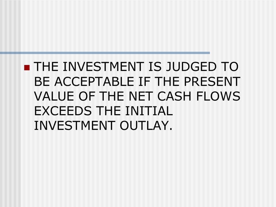 THE INVESTMENT IS JUDGED TO BE ACCEPTABLE IF THE PRESENT VALUE OF THE NET CASH FLOWS EXCEEDS THE INITIAL INVESTMENT OUTLAY.