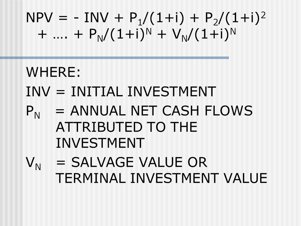 NPV = - INV + P 1 /(1+i) + P 2 /(1+i) 2 + …. + P N /(1+i) N + V N /(1+i) N WHERE: INV = INITIAL INVESTMENT P N = ANNUAL NET CASH FLOWS ATTRIBUTED TO T