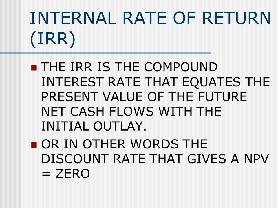 INTERNAL RATE OF RETURN (IRR) THE IRR IS THE COMPOUND INTEREST RATE THAT EQUATES THE PRESENT VALUE OF THE FUTURE NET CASH FLOWS WITH THE INITIAL OUTLAY.