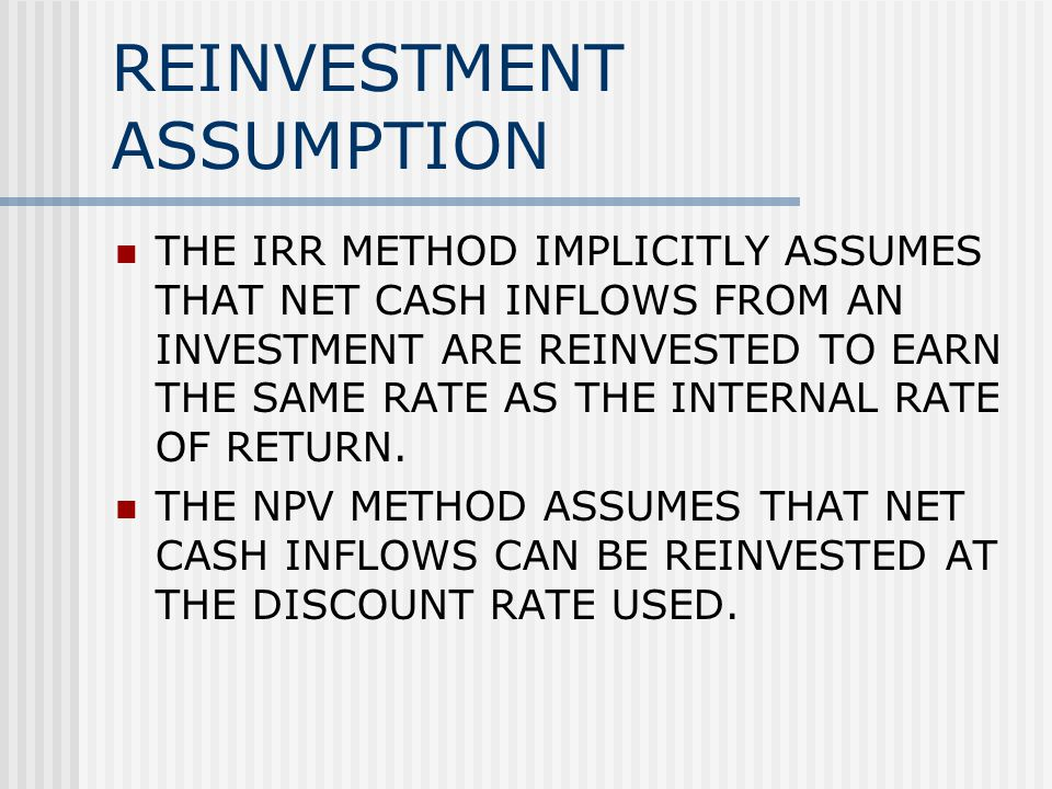 REINVESTMENT ASSUMPTION THE IRR METHOD IMPLICITLY ASSUMES THAT NET CASH INFLOWS FROM AN INVESTMENT ARE REINVESTED TO EARN THE SAME RATE AS THE INTERNAL RATE OF RETURN.