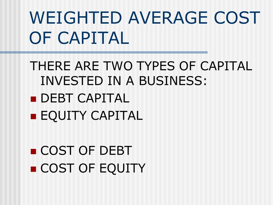WEIGHTED AVERAGE COST OF CAPITAL THERE ARE TWO TYPES OF CAPITAL INVESTED IN A BUSINESS: DEBT CAPITAL EQUITY CAPITAL COST OF DEBT COST OF EQUITY