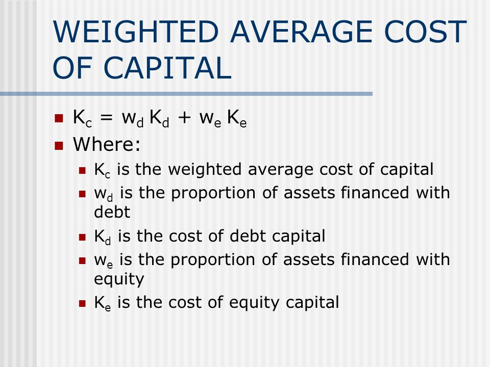 WEIGHTED AVERAGE COST OF CAPITAL K c = w d K d + w e K e Where: K c is the weighted average cost of capital w d is the proportion of assets financed with debt K d is the cost of debt capital w e is the proportion of assets financed with equity K e is the cost of equity capital