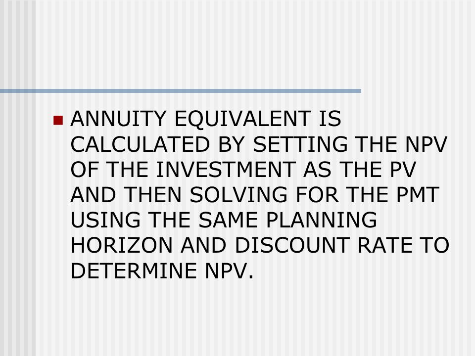 ANNUITY EQUIVALENT IS CALCULATED BY SETTING THE NPV OF THE INVESTMENT AS THE PV AND THEN SOLVING FOR THE PMT USING THE SAME PLANNING HORIZON AND DISCOUNT RATE TO DETERMINE NPV.