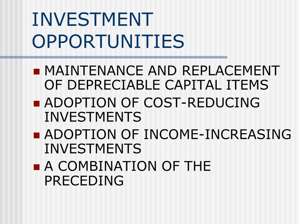 INVESTMENT OPPORTUNITIES MAINTENANCE AND REPLACEMENT OF DEPRECIABLE CAPITAL ITEMS ADOPTION OF COST-REDUCING INVESTMENTS ADOPTION OF INCOME-INCREASING INVESTMENTS A COMBINATION OF THE PRECEDING
