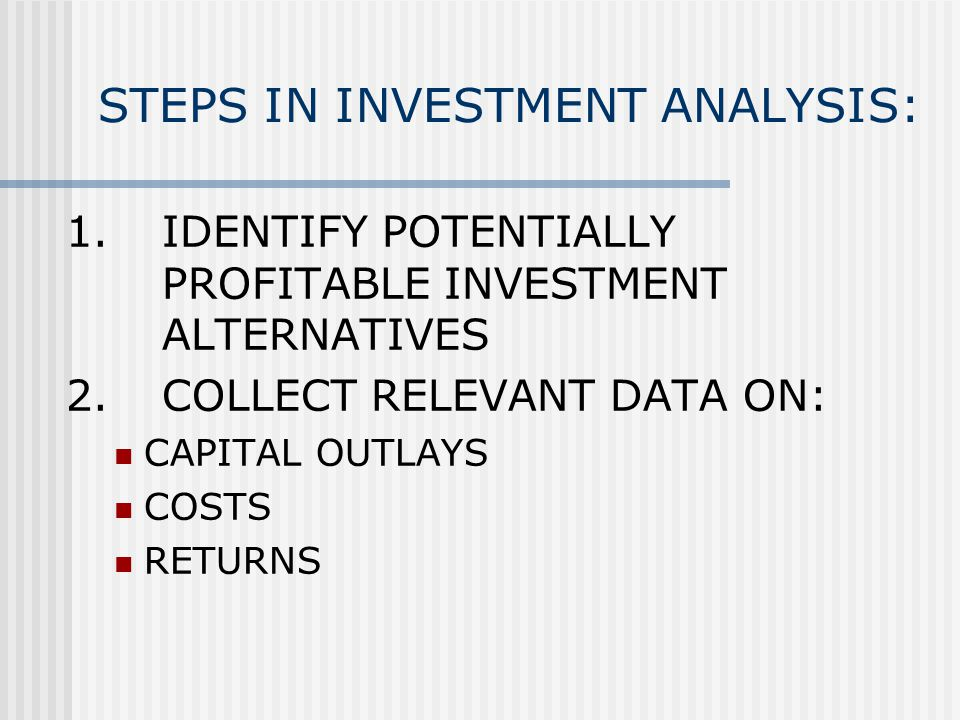 STEPS IN INVESTMENT ANALYSIS: 1.IDENTIFY POTENTIALLY PROFITABLE INVESTMENT ALTERNATIVES 2.COLLECT RELEVANT DATA ON: CAPITAL OUTLAYS COSTS RETURNS