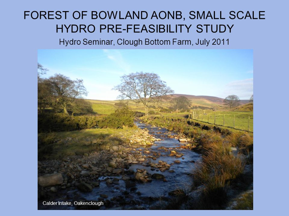 FOREST OF BOWLAND AONB, SMALL SCALE HYDRO PRE-FEASIBILITY STUDY Hydro Seminar, Clough Bottom Farm, July 2011 Calder Intake, Oakenclough