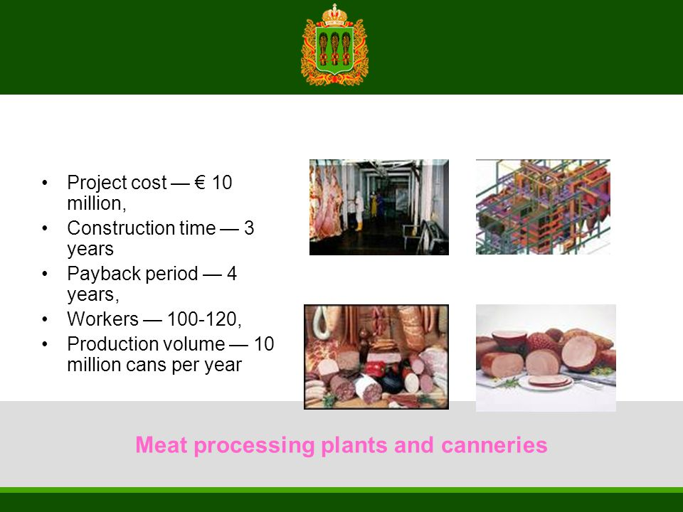Meat processing plants and canneries Project cost — € 10 million, Construction time — 3 years Payback period — 4 years, Workers — 100-120, Production