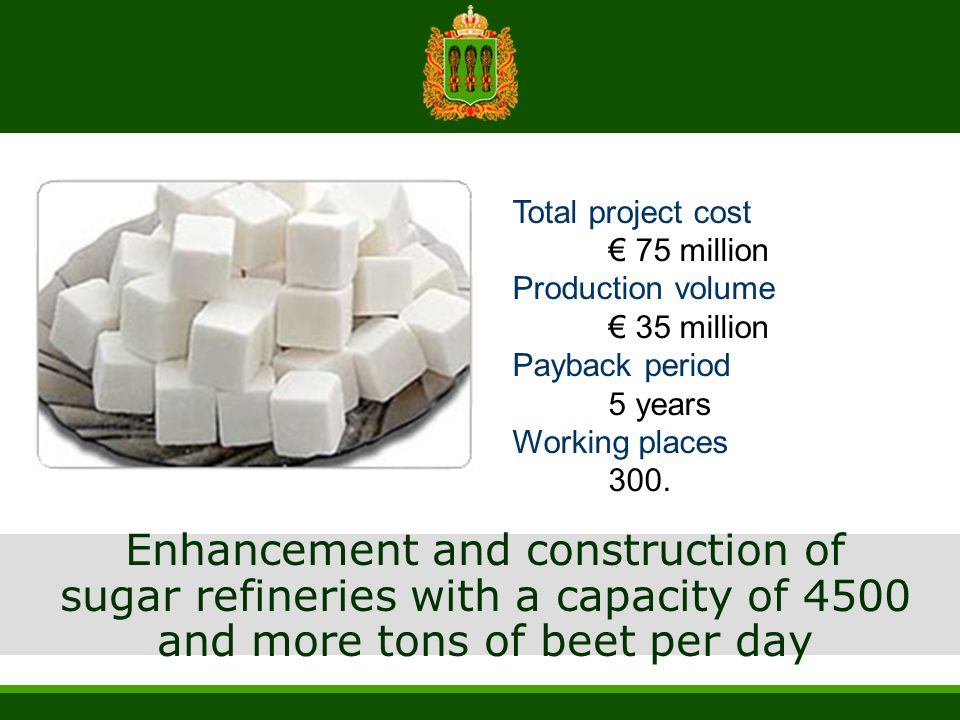 Enhancement and construction of sugar refineries with a capacity of 4500 and more tons of beet per day Total project cost € 75 million Production volu