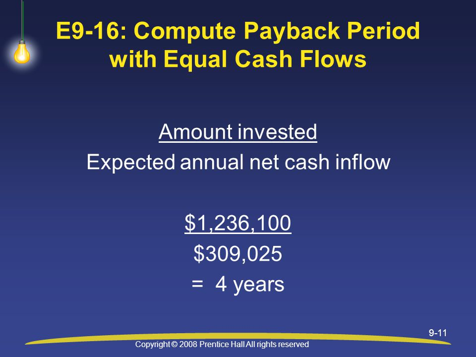 Copyright © 2008 Prentice Hall All rights reserved 9-11 E9-16: Compute Payback Period with Equal Cash Flows Amount invested Expected annual net cash inflow $1,236,100 $309,025 = 4 years