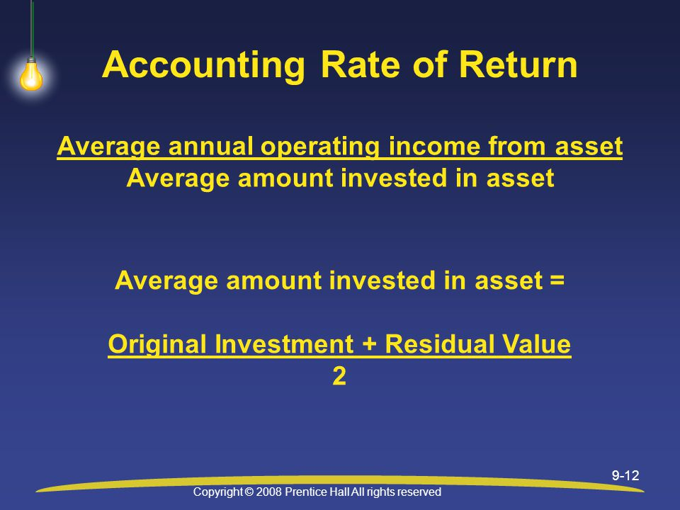 Copyright © 2008 Prentice Hall All rights reserved 9-12 Accounting Rate of Return Average annual operating income from asset Average amount invested in asset Average amount invested in asset = Original Investment + Residual Value 2