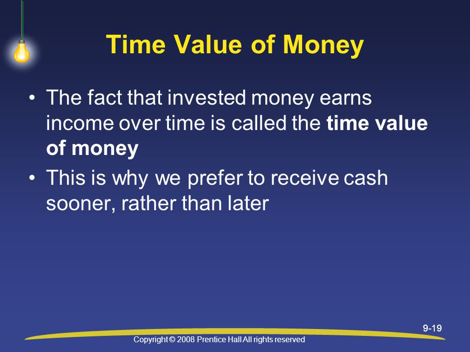 Copyright © 2008 Prentice Hall All rights reserved 9-19 Time Value of Money The fact that invested money earns income over time is called the time value of money This is why we prefer to receive cash sooner, rather than later