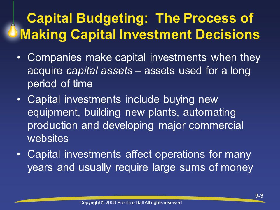Copyright © 2008 Prentice Hall All rights reserved 9-3 Capital Budgeting: The Process of Making Capital Investment Decisions Companies make capital investments when they acquire capital assets – assets used for a long period of time Capital investments include buying new equipment, building new plants, automating production and developing major commercial websites Capital investments affect operations for many years and usually require large sums of money