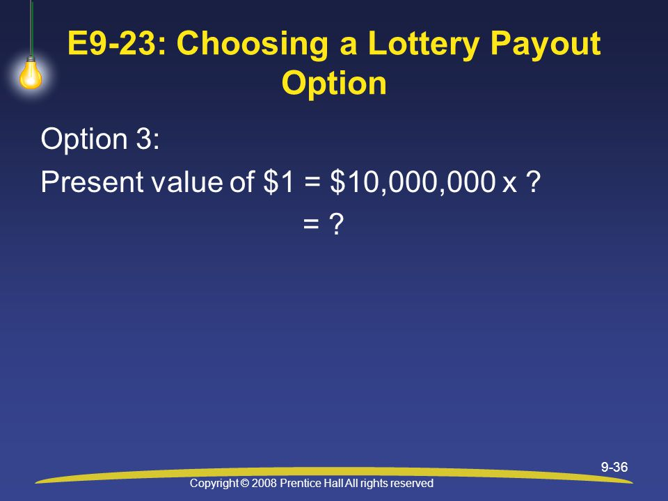 Copyright © 2008 Prentice Hall All rights reserved 9-36 E9-23: Choosing a Lottery Payout Option Option 3: Present value of $1 = $10,000,000 x .