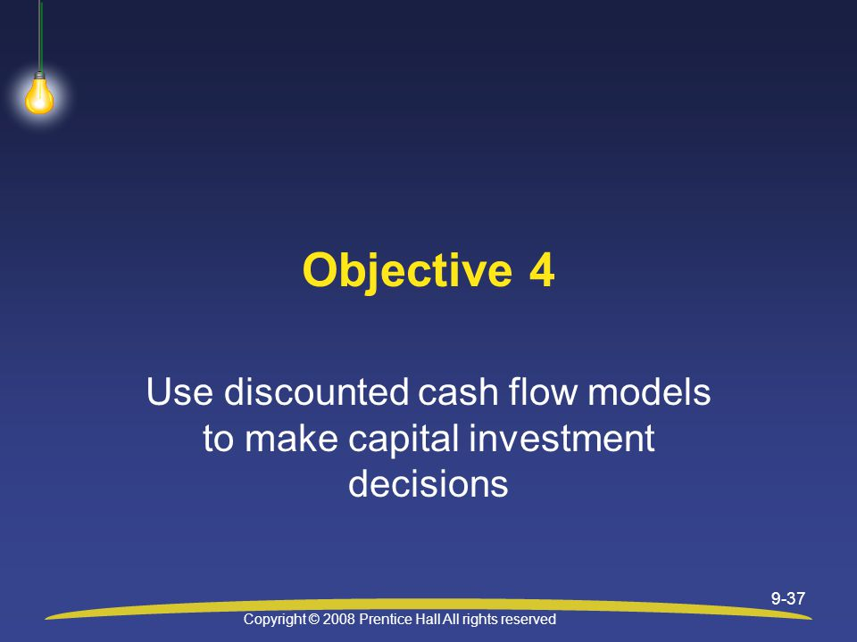 Copyright © 2008 Prentice Hall All rights reserved 9-37 Objective 4 Use discounted cash flow models to make capital investment decisions
