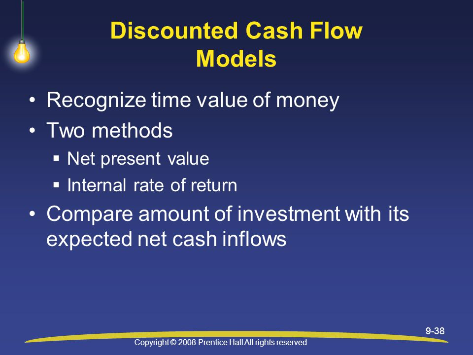Copyright © 2008 Prentice Hall All rights reserved 9-38 Discounted Cash Flow Models Recognize time value of money Two methods  Net present value  Internal rate of return Compare amount of investment with its expected net cash inflows