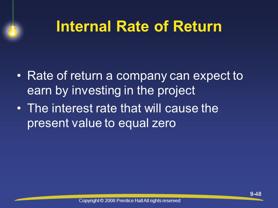 Copyright © 2008 Prentice Hall All rights reserved 9-48 Internal Rate of Return Rate of return a company can expect to earn by investing in the project The interest rate that will cause the present value to equal zero