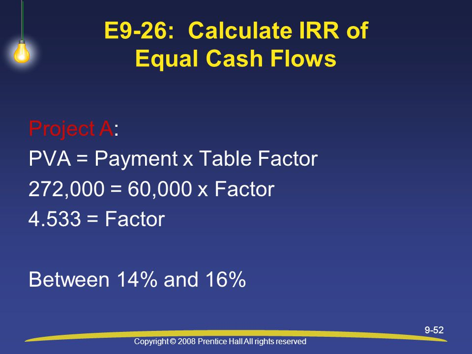 Copyright © 2008 Prentice Hall All rights reserved 9-52 E9-26: Calculate IRR of Equal Cash Flows Project A: PVA = Payment x Table Factor 272,000 = 60,000 x Factor = Factor Between 14% and 16%