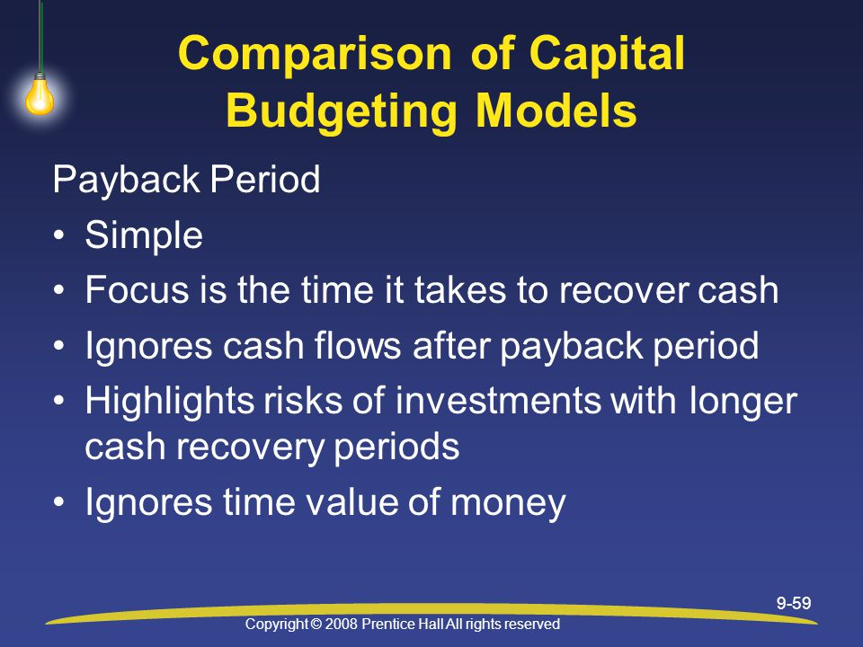 Copyright © 2008 Prentice Hall All rights reserved 9-59 Comparison of Capital Budgeting Models Payback Period Simple Focus is the time it takes to recover cash Ignores cash flows after payback period Highlights risks of investments with longer cash recovery periods Ignores time value of money